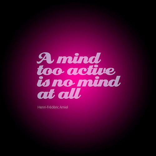 A mind too active is no mind at all.