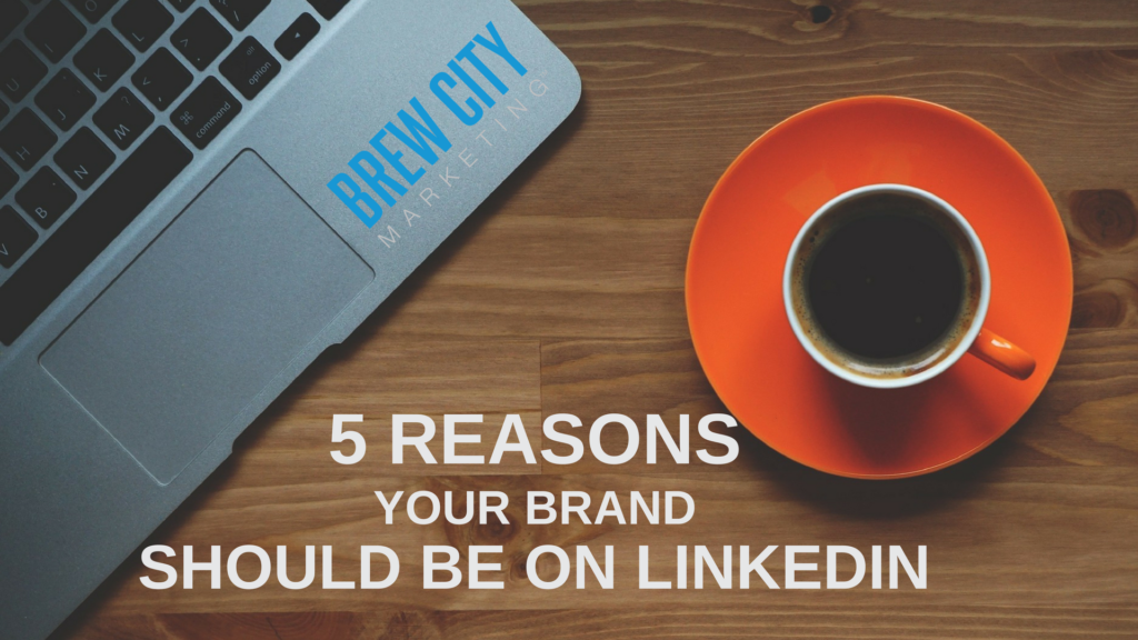 5 Reasons Your Brand Should Be On LinkedIn